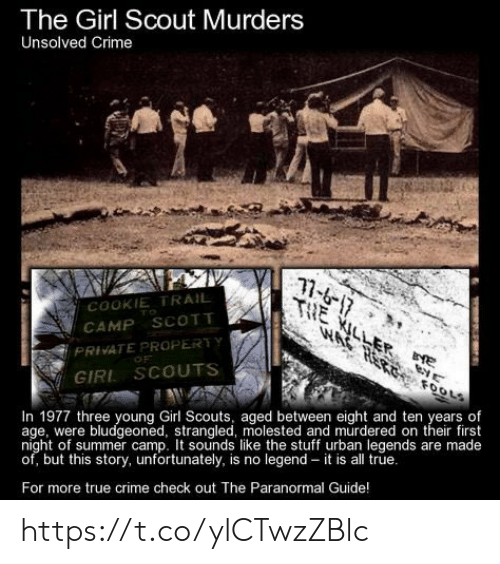 Crime, Girl Scouts, and Memes: The Girl Scout Murders  Unsolved Crime  17-6-17  THE KILLER E  W ২ ০০  COOKIE TRAIL  TO  CAMP SCOTT  PRIVATE PROPERTY  OF  FOOLS  GIRL SCOUTS  In 1977 three young Girl Scouts, aged between eight and ten years of  age, were bludgeoned, strangled, molested and murdered on their first  night of summer camp. It sounds like the stuff urban legends are made  of, but this story, unfortunately, is no legend – it is all true.  For more true crime check out The Paranormal Guide! https://t.co/ylCTwzZBlc