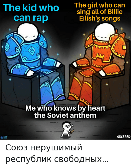 sing: The girl who can  sing all of Billie  Eilish's songs  The kid who  can rap  Me who knows by heart  the Soviet anthem  SRGRAFO  Союз нерушимый республик свободных…