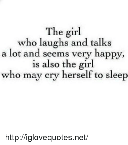 May Cry: The girl  who laughs and talks  a lot and seems very happy,  is also the girl  who may cry herself to sleep http://iglovequotes.net/