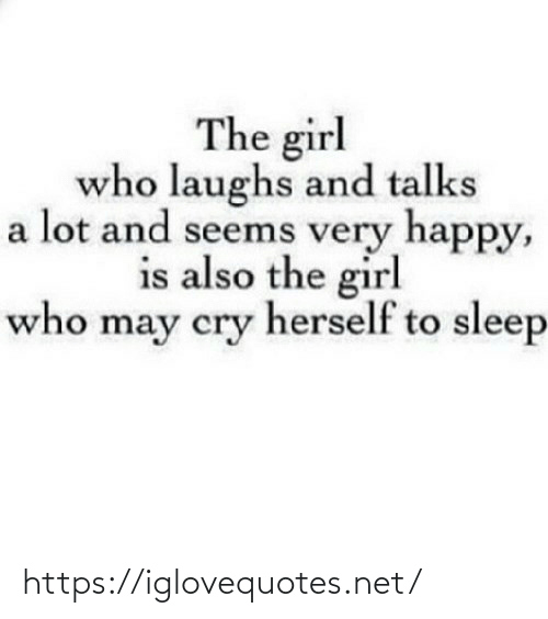seems: The girl  who laughs and talks  a lot and seems very happy,  is also the girl  who may cry herself to sleep https://iglovequotes.net/