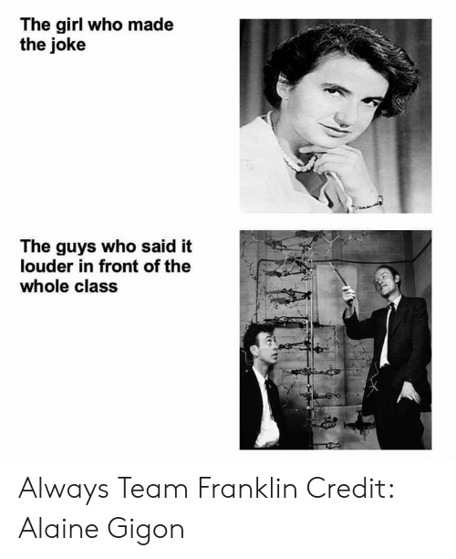 The Guys: The girl who made  the joke  The guys who said it  louder in front of the  whole class Always Team Franklin  Credit: Alaine Gigon