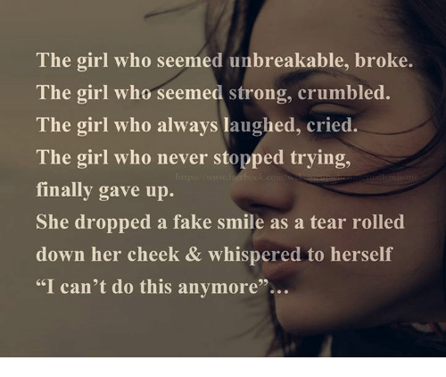 Laughing Crying: The girl who seemed unbreakable, broke.  The girl who seemed strong, crumbled.  The girl who always laughed, cried.  The girl who never stopped trying,  finally gave up.  She dropped a fake smile as a tear rolled  down her cheek & whispered to herself  I can't do this anymore'