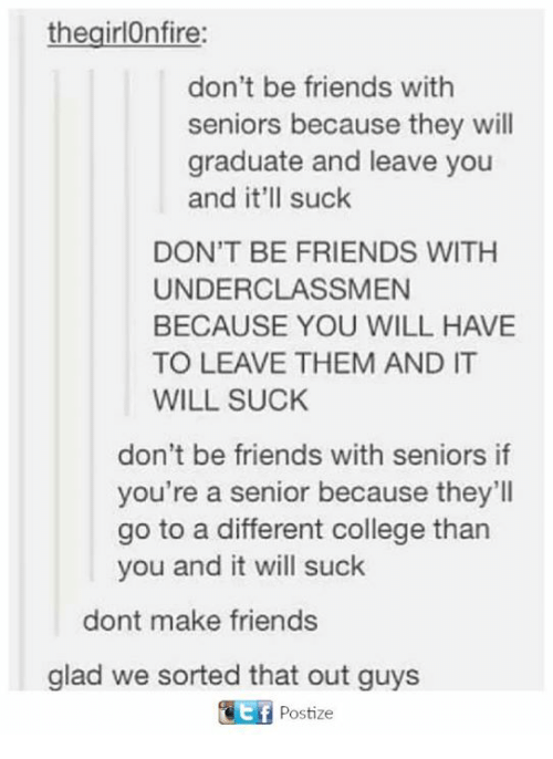 Gladded: the girlOnfire:  don't be friends with  seniors because they will  graduate and leave you  and it'll suck  DON'T BE FRIENDS WITH  UNDERCLASSMEN  BECAUSE YOU WILL HAVE  TO LEAVE THEM AND IT  WILL SUCK  don't be friends with seniors if  you're a senior because they'll  go to a different college than  you and it will suck  dont make friends  glad we sorted that out guys  Postize
