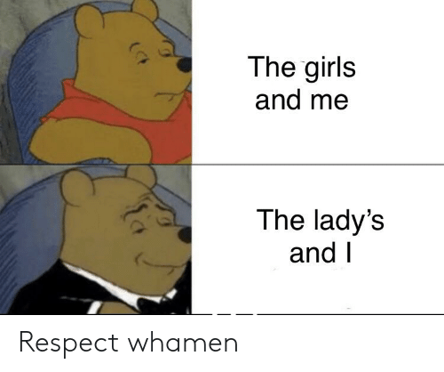 Girls And Me: The girls  and me  The lady's  and I Respect whamen