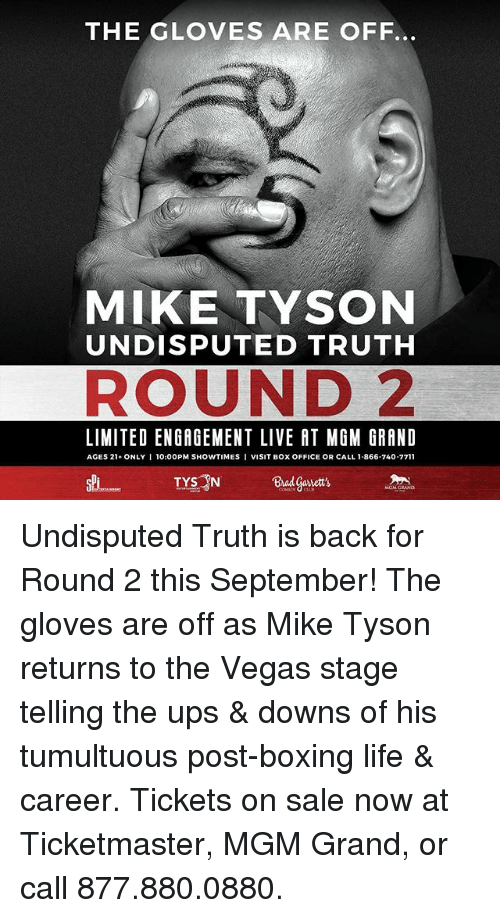 tickets on sale: THE GLOVES ARE OFF.  MIKE TYSON  UNDISPUTED TRUTH  ROUND 2  LIMITED ENGAGEMENT LIVE AT MGM GRAND  AGES 21 ONLY I 10:00PM SHOWTIMES I VISIT Box OFFICE OR CALL 1.866-740-7711 Undisputed Truth is back for Round 2 this September! The gloves are off as Mike Tyson returns to the Vegas stage telling the ups & downs of his tumultuous post-boxing life & career. Tickets on sale now at Ticketmaster, MGM Grand, or call 877.880.0880.