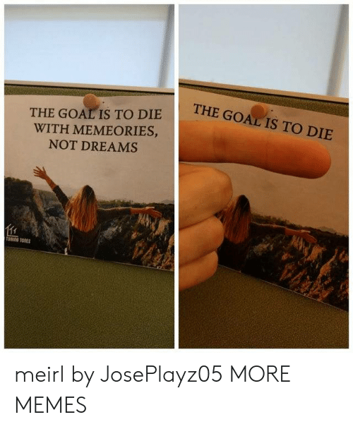 Dank, Memes, and Target: THE GOAL IS TO DIE  THE GOAL IS TO DIE  WITH MEMEORIES,  NOT DREAMS  TOTORES meirl by JosePlayz05 MORE MEMES