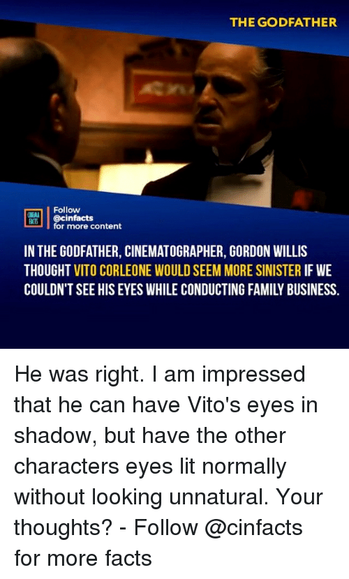 willis: THE GODFATHER  Follow  cinfacts  for more content  FACTS  IN THE GODFATHER, CINEMATOGRAPHER, GORDON WILLIS  THOUGHT VITO CORLEONE WOULD SEEM MORE SINISTER IF WE  COULDN'T SEE HIS EYES WHILE CONDUCTING FAMILY BUSINESS. He was right. I am impressed that he can have Vito's eyes in shadow, but have the other characters eyes lit normally without looking unnatural. Your thoughts?⠀⠀ -⠀⠀ Follow @cinfacts for more facts