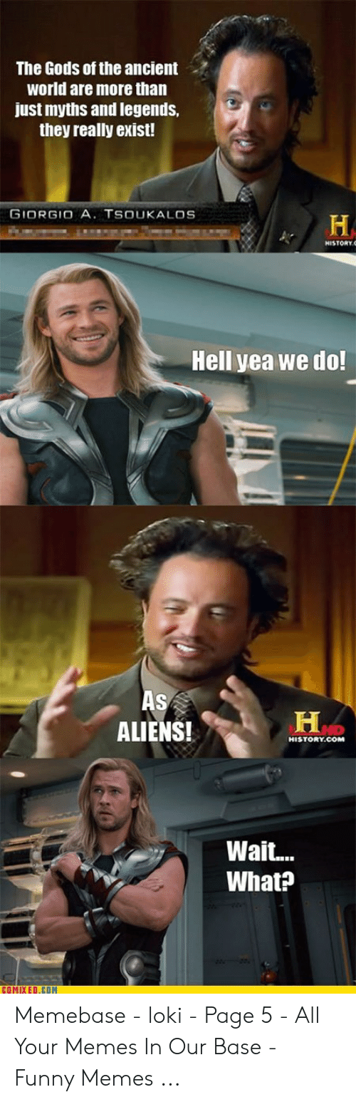 Funny, Memebase, and Memes: The Gods of the ancient  world are more than  just myths and legends,  they really exist!  GIORGIO A. TSOUKALOS  H  Hell yea we do!  As  H  ALIENS!  HISTORY.COM  Wait..  What?  COMIXED.COM Memebase - loki - Page 5 - All Your Memes In Our Base - Funny Memes ...