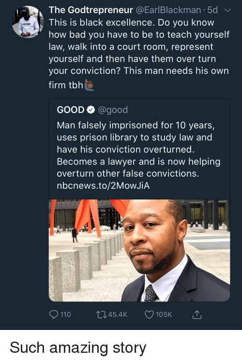 Nbcnews: The Godtrepreneur @EarlBlackman.5d  This is black excellence. Do you know  how bad you have to be to teach yourself  law, walk into a court room, represent  yourself and then nave them over turn  your conviction? This man needs his own  firm tbh  GODFIDENCE  GOOD Q @good  Man falsely imprisoned for 10 years,  uses prison library to study law and  have his conviction overturned  Becomes a lawyer and is now helping  overturn other false convictions  nbcnews.to/2MoWJiA  110  045.4K 105K Such amazing story