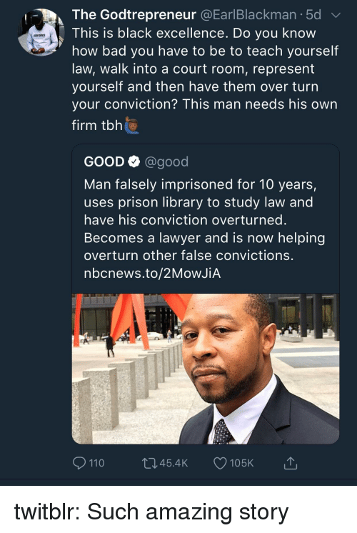 Nbcnews: The Godtrepreneur @EarlBlackman.5d  This is black excellence. Do you know  how bad you have to be to teach yourself  law, walk into a court room, represent  yourself and then nave them over turn  your conviction? This man needs his own  firm tbh  GODFIDENCE  GOOD Q @good  Man falsely imprisoned for 10 years,  uses prison library to study law and  have his conviction overturned  Becomes a lawyer and is now helping  overturn other false convictions  nbcnews.to/2MoWJiA  110  045.4K 105K twitblr:  Such amazing story