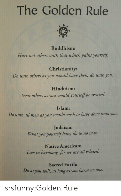 Islam: The Golden Rule  0  Buddhism:  Hurt not others with that which pains yourself  Christianity:  Do unto others as you would have them do unto you.  Hinduism  Treat others as you would yourselfbe treated.  Islam:  Do unoall men as you would rwish to heve done uno you  Judaism:  What you yourself hate, do to no man.  Native American:  Live in harmony, for we are all related.  Sacred Earth:  Do as you will, as long as you harm no one. srsfunny:Golden Rule