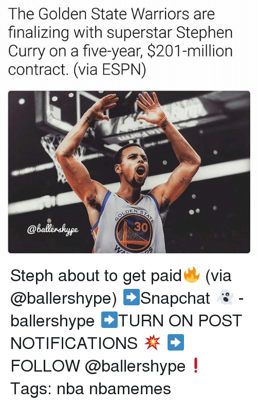 the golden state warriors: The Golden State Warriors are  finalizing with superstar Stephen  Curry on a five-year, $201-million  contract. (via ESPN)  @ballenshyge  30 Steph about to get paid🔥 (via @ballershype) ➡Snapchat 👻 - ballershype ➡TURN ON POST NOTIFICATIONS 💥 ➡ FOLLOW @ballershype❗ Tags: nba nbamemes