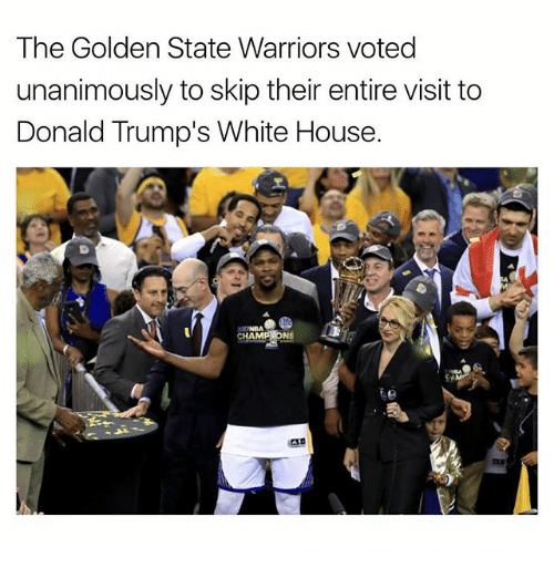 the golden state warriors: The Golden State Warriors voted  unanimously to skip their entire visit to  Donald Trump's White House.  CHAMPIONS