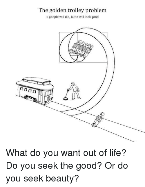 Trolley: The golden trolley problem  5 people will die, but it will look good What do you want out of life? Do you seek the good? Or do you seek beauty?