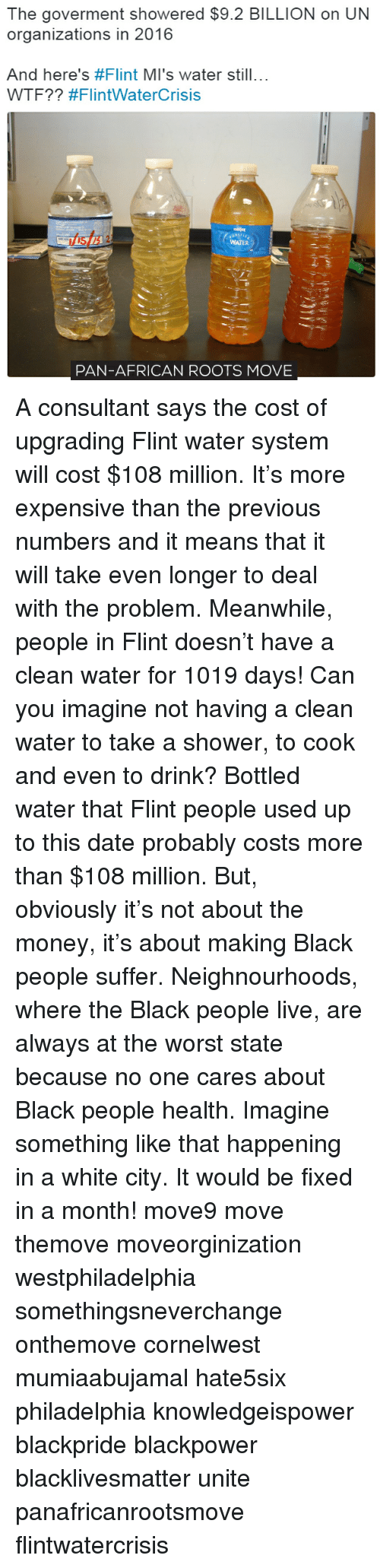 no-one-care: The goverment showered $9.2 BILLION on UN  organizations in 2016  And here's #Flint MI's water still...  WTF?? #FlintWater Crisis  WATER  PAN-AFRICAN ROOTS MOVE A consultant says the cost of upgrading Flint water system will cost $108 million. It's more expensive than the previous numbers and it means that it will take even longer to deal with the problem. Meanwhile, people in Flint doesn't have a clean water for 1019 days! Can you imagine not having a clean water to take a shower, to cook and even to drink? Bottled water that Flint people used up to this date probably costs more than $108 million. But, obviously it's not about the money, it's about making Black people suffer. Neighnourhoods, where the Black people live, are always at the worst state because no one cares about Black people health. Imagine something like that happening in a white city. It would be fixed in a month! move9 move themove moveorginization westphiladelphia somethingsneverchange onthemove cornelwest mumiaabujamal hate5six philadelphia knowledgeispower blackpride blackpower blacklivesmatter unite panafricanrootsmove flintwatercrisis
