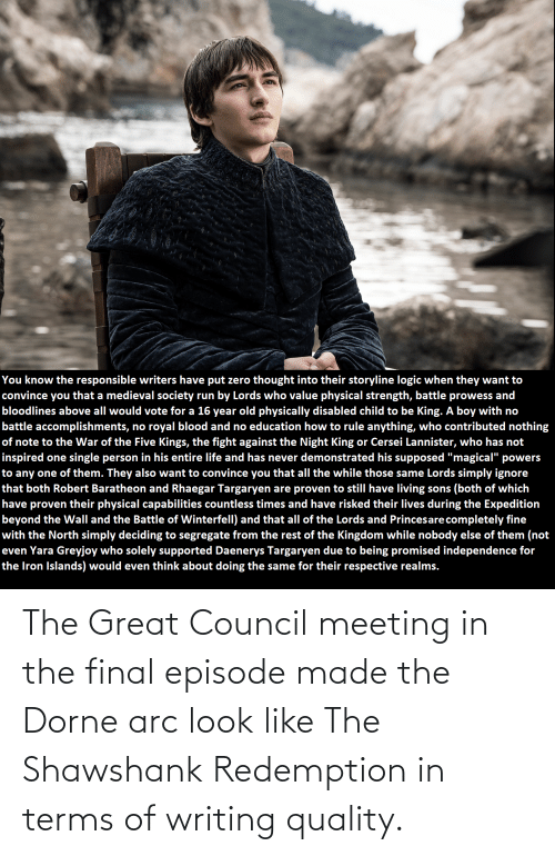 arc: The Great Council meeting in the final episode made the Dorne arc look like The Shawshank Redemption in terms of writing quality.