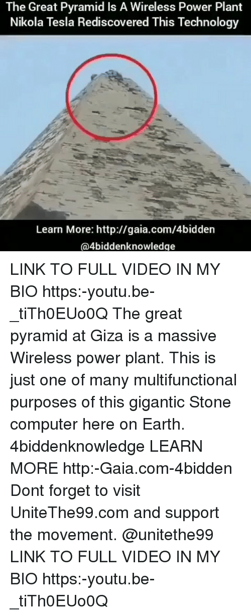 Memes, Computer, and Earth: The Great Pyramid Is A Wireless Power Plant  Nikola Tesla Rediscovered This Technology  Learn More: http://gaia.com/4bidden  @4biddenknowledge LINK TO FULL VIDEO IN MY BIO https:-youtu.be-_tiTh0EUo0Q The great pyramid at Giza is a massive Wireless power plant. This is just one of many multifunctional purposes of this gigantic Stone computer here on Earth. 4biddenknowledge LEARN MORE http:-Gaia.com-4bidden Dont forget to visit UniteThe99.com and support the movement. @unitethe99 LINK TO FULL VIDEO IN MY BIO https:-youtu.be-_tiTh0EUo0Q