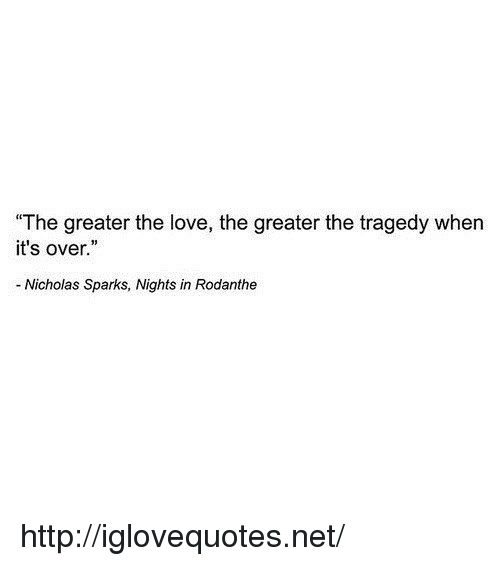 """Nicholas Sparks: The greater the love, the greater the tragedy when  it's over.""""  - Nicholas Sparks, Nights in Rodanthe http://iglovequotes.net/"""