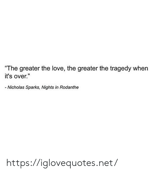 "Love, Nicholas Sparks, and Net: ""The greater the love, the greater the tragedy when  it's over.""  Nicholas Sparks, Nights in Rodanthe https://iglovequotes.net/"