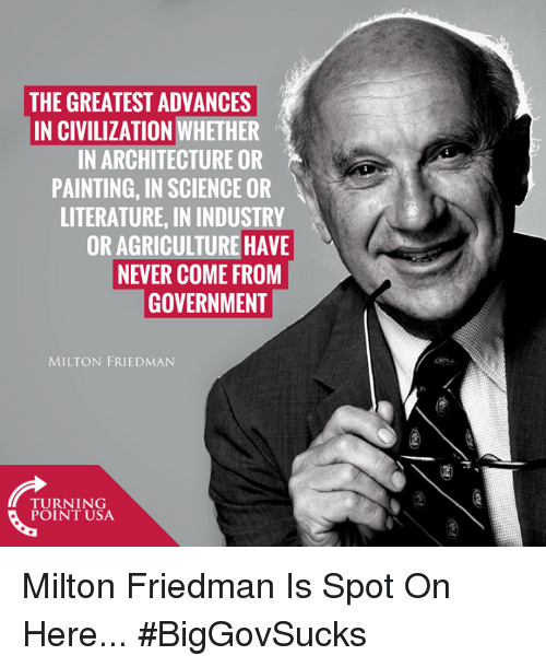 agriculture: THE GREATEST ADVANCES  IN CIVILIZATION WHETHER  IN ARCHITECTURE OR  PAINTING, IN SCIENCE OR  LITERATURE, IN INDUSTRY  OR AGRICULTURE HAVE  NEVER COME FROM  GOVERNMENT  MILTON FRIEDMAN  nN  TUINIUSA  POINT USA Milton Friedman Is Spot On Here... #BigGovSucks