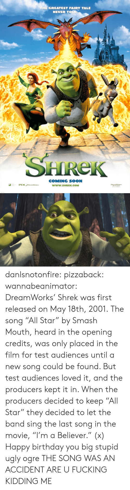 """Birthday, Fucking, and Shrek: THE GREATEST FAIRY TALE  NEVER TOLD  HReK  COMING SOON  www.SHREK.COMM  ted  DREAMWORKS danlsnotonfire:  pizzaback:   wannabeanimator:   DreamWorks' Shrek was first released on May 18th, 2001. The song """"All Star"""" by Smash Mouth, heard in the opening credits, was only placed in the film for test audiences until a new song could be found. But test audiences loved it, and the producers kept it in. When the producers decided to keep """"All Star"""" they decided to let the band sing the last song in the movie, """"I'm a Believer."""" (x)   Happy birthday you big stupid ugly ogre   THE SONG WAS AN ACCIDENT ARE U FUCKING KIDDING ME"""