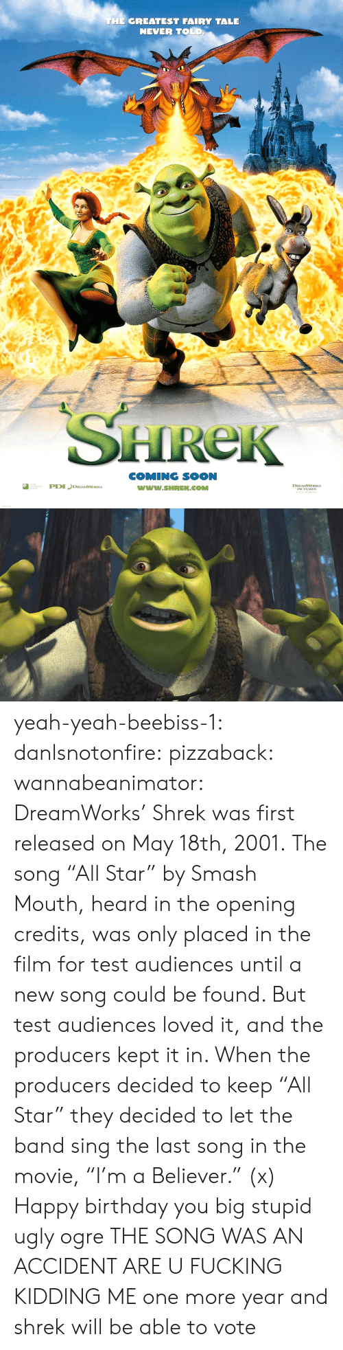 """Birthday, Fucking, and Shrek: THE GREATEST FAIRY TALE  NEVER TOLD  HReK  COMING SOON  www.SHREK.COMM  ted  DREAMWORKS yeah-yeah-beebiss-1: danlsnotonfire:  pizzaback:   wannabeanimator:   DreamWorks' Shrek was first released on May 18th, 2001. The song """"All Star"""" by Smash Mouth, heard in the opening credits, was only placed in the film for test audiences until a new song could be found. But test audiences loved it, and the producers kept it in. When the producers decided to keep """"All Star"""" they decided to let the band sing the last song in the movie, """"I'm a Believer."""" (x)   Happy birthday you big stupid ugly ogre   THE SONG WAS AN ACCIDENT ARE U FUCKING KIDDING ME   one more year and shrek will be able to vote"""