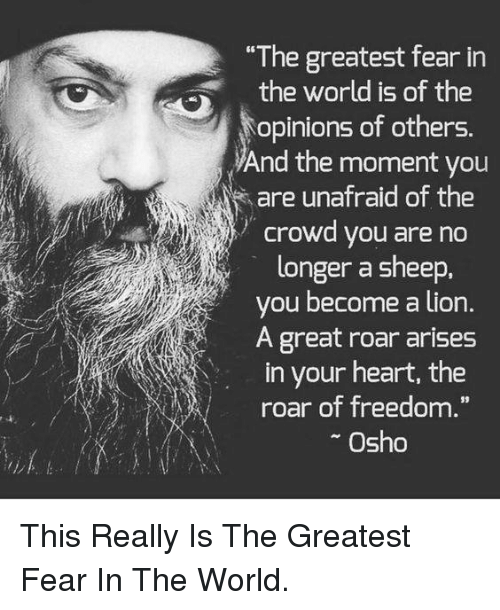 """Memes, 🤖, and Osho: """"The greatest fear in  A5 the world is of the  opinions of others.  And the moment you  are unafraid of the  crowd you are no  longer a sheep,  you become a lion  A great roar arises  in your heart, the  roar of freedom  Osho This Really Is The Greatest Fear In The World."""