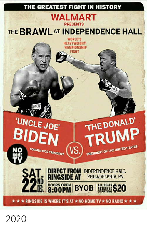 Donald Trump, Politics, and Radio: THE GREATEST FIGHT IN HISTORY  WALMART  THE BRAWLAT INDEPENDENCE HALL  PRESENTS  WORLD'S  HEAVYWEIGHT  HAMPIONSHIP  FIGHT  附讶  UNCLE JOE  THE DONALD'  TRUMP  FORMER VICE PRESIDENT  HOME  TV  PRESIDENT OF THE UNITED STATES  DIRECT FROM INDEPENDENCE HALL  RINGSIDE AT PHILADELPHIA, PA  ND  DOORS OPEN  ALL SEATS  RESERVED  STARTING  ★ ★ ★ RINGSIDE IS WHERE IT'S AT * NO HOME TV * NO RADIO ★ ★ ★ 2020