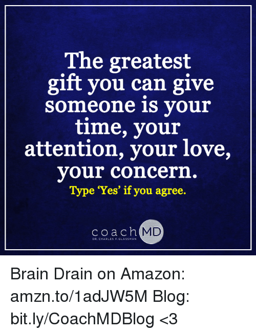 brain drain: The greatest  gift you can give  Someone is your  time, your  attention, your love,  your concern.  Type 'Yes' if you agree.  coach MD  DR. CHARLES F. GLASSMAN Brain Drain on Amazon: amzn.to/1adJW5M Blog: bit.ly/CoachMDBlog  <3