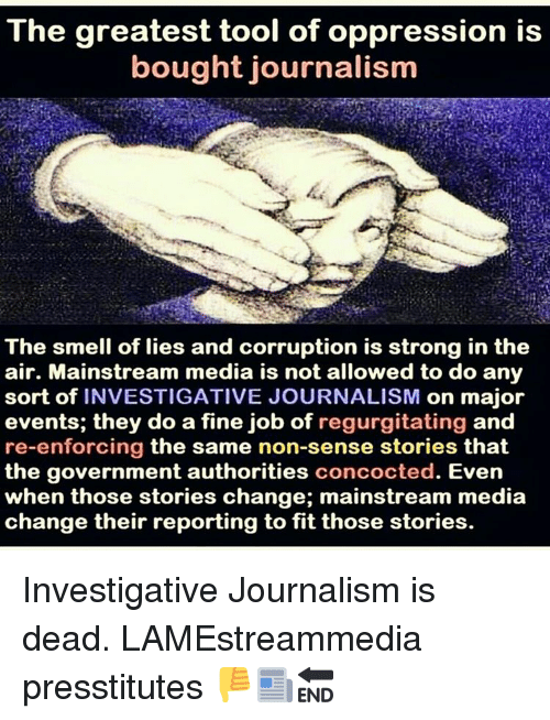 regurgitator: The greatest tool of oppression is  bought journalism  The smell of lies and corruption is strong in the  air. Mainstream media is not allowed to do any  sort of INVESTIGATIVE JOURNALISM  on major  events; they do a fine job of regurgitating and  re-enforcing the same non-sense stories that  the government authorities  concocted. Even  when those stories change; mainstream media  change their reporting to fit those stories. Investigative Journalism is dead. LAMEstreammedia presstitutes 👎📰🔚