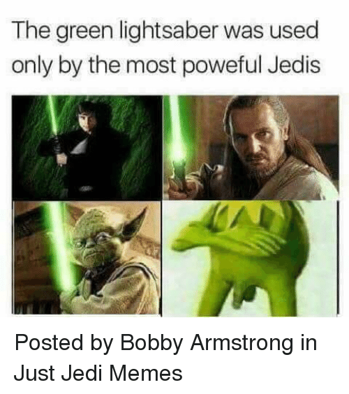 Jedi, Lightsaber, and Memes: The green lightsaber was used  only by the most poweful Jedis Posted by Bobby Armstrong in Just Jedi Memes