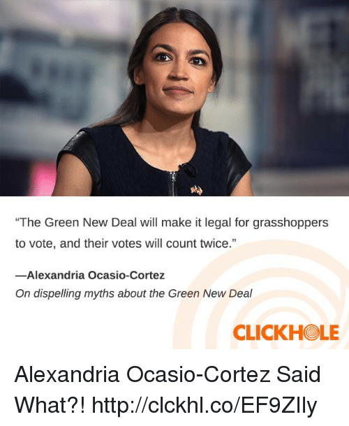 "myths: ""The Green New Deal will make it legal for grasshoppers  to vote, and their votes will count twice.""  13  -Alexandria Ocasio-Cortez  On dispelling myths about the Green New Deal  CLICKHOLE Alexandria Ocasio-Cortez Said What?! http://clckhl.co/EF9ZIly"