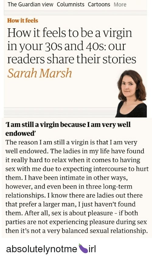 Life, Relationships, and Sex: The Guardian view Columnists CartoonsMore  How it feels  How it feels to be a virgin  in your 30s and 40S: our  readers share their stories  Sarah Marsh  'Iam still a virgin because I am very well  endowed  The reason I am still a virgin is that I am very  well endowed. The ladies in my life have found  it really hard to relax when it comes to having  sex with me due to expecting intercourse to hurt  them. I have been intimate in other ways,  however, and even been in three long-term  relationships. I know there are ladies out there  that prefer a larger man, I just haven't found  them. After all, sex is about pleasure - if both  parties are not experiencing pleasure during sex  then it's not a very balanced sexual relationship