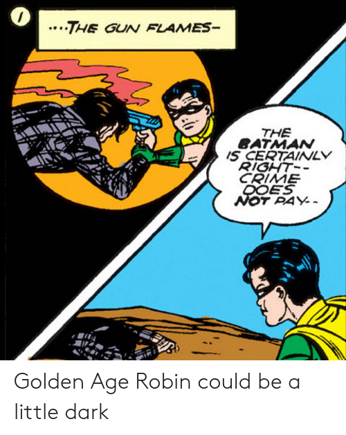 Batman, Crime, and Gun: ..THE GUN FLAMES-  THE  BATMAN  IS CERTAINLY  RIGHT-  CRIME  DOES  NOT PAY Golden Age Robin could be a little dark