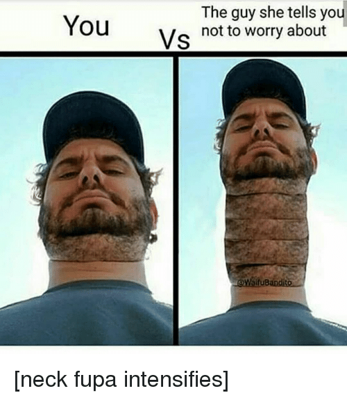 the guy she tells you not to worry about: The guy she tells you  not to worry about  Vs  ifuB [neck fupa intensifies]