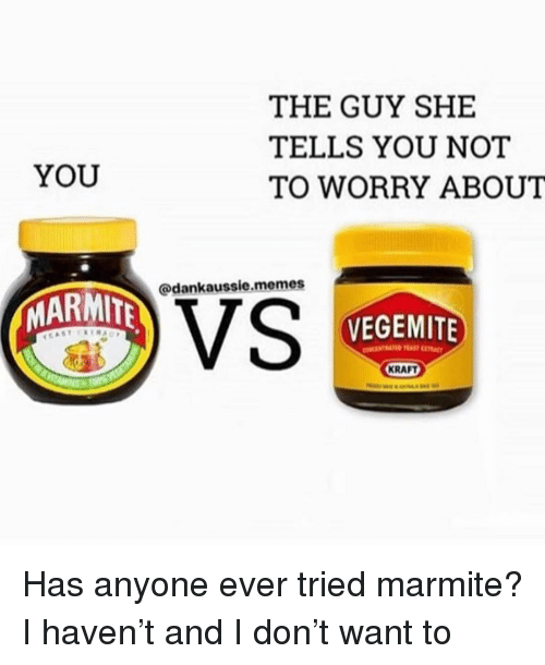 the guy she tells you not to worry about: THE GUY SHE  TELLS YOU NOT  TO WORRY ABOUT  YOU  @dankaussie.memes  MARMIT  VS  VEGEMITE  KRAFT Has anyone ever tried marmite? I haven't and I don't want to