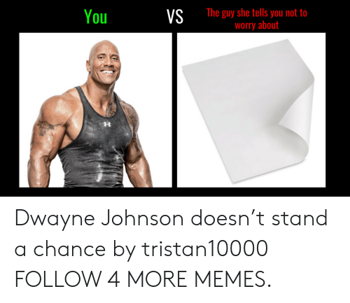 Guy She Tells: The guy she tells you not to  worry about  You  VS Dwayne Johnson doesn't stand a chance by tristan10000 FOLLOW 4 MORE MEMES.
