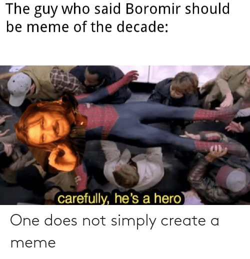 Create A Meme: The guy who said Boromir should  be meme of the decade:  carefully, he's a hero One does not simply create a meme