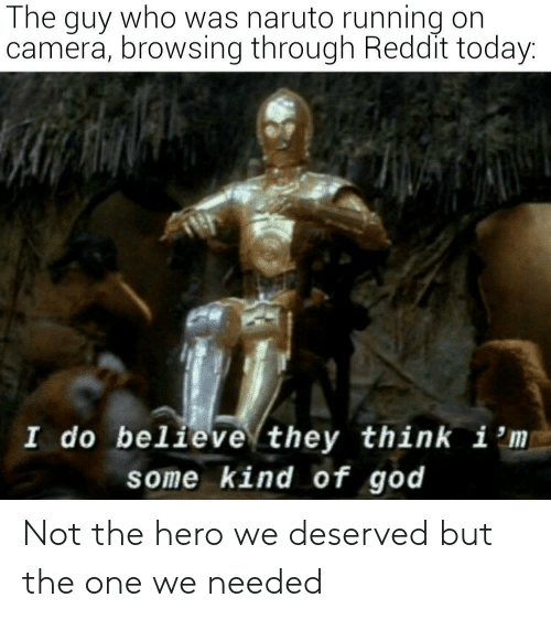 God, Naruto, and Reddit: The guy who was naruto running on  camera, browsing through Reddit today:  I do believe they think i 'm  some kind of god Not the hero we deserved but the one we needed