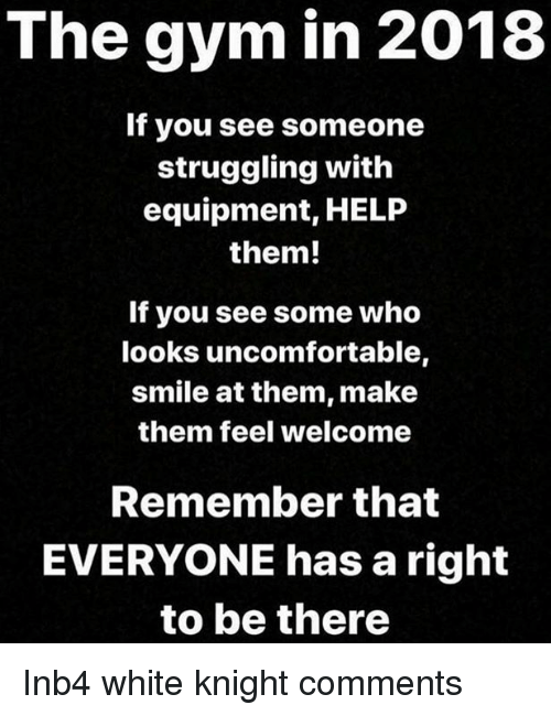 Gym, Help, and Smile: The gym in 2018  If you see someone  struggling with  equipment, HELP  them!  If you see some who  looks uncomfortable,  smile at them, make  them feel welcome  Remember that  EVERYONE has a right  to be there Inb4 white knight comments