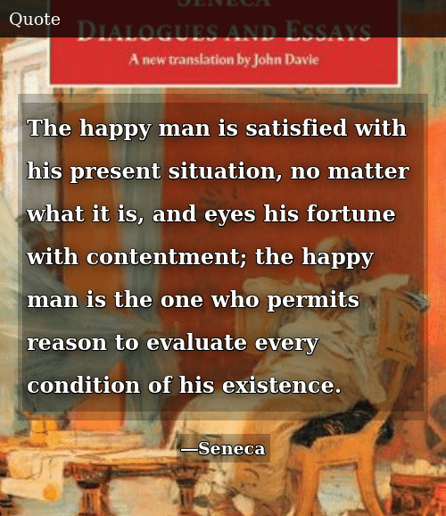 Happy, Contentment, and Reason: The happy man is satisfied with his present situation, no matter what it is, and eyes his fortune with contentment; the happy man is the one who permits reason to evaluate every condition of his existence.