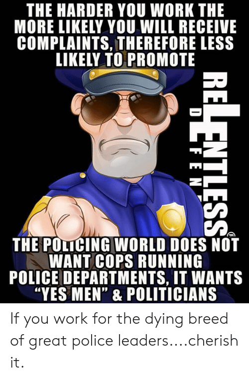 """Policing: THE HARDER YOU WORK THE  MORE LIKELY YOU WILL RECEIVE  COMPLAINTS, THEREFORE LESS  LIKELY TO PROMOTE  THE POLICING WORLD DOES NOT  WANT COPS RUNNING  POLICE DEPARTMENTS, IT WANTS  """"YES MEN"""" & POLITICIANS If you work for the dying breed of great police leaders....cherish it."""