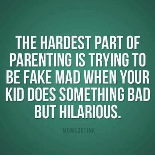 Your Kidding: THE HARDEST PART OF  PARENTING IS TRYING TO  BE FAKE MAD WHEN YOUR  KID DOES SOMETHING BAD  BUT HILARIOUS  OMSGOTIN