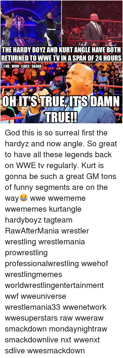 surrealism: THE HARDY BOYZ AND KURT ANGLE HAVE BOTH  RETURNED TO WWE TV IN A SPAN OF 24 HOURS  @HE WHO LIKES SASHA  OHITSTRUEITSDAMN  TRUE!! God this is so surreal first the hardyz and now angle. So great to have all these legends back on WWE tv regularly. Kurt is gonna be such a great GM tons of funny segments are on the way😂 wwe wwememe wwememes kurtangle hardyboyz tagteam RawAfterMania wrestler wrestling wrestlemania prowrestling professionalwrestling wwehof wrestlingmemes worldwrestlingentertainment wwf wweuniverse wrestlemania33 wwenetwork wwesuperstars raw wweraw smackdown mondaynightraw smackdownlive nxt wwenxt sdlive wwesmackdown