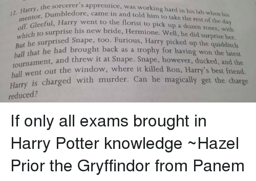 the sorcerers apprentice: the Harry, the sorcerer's apprentice, was working hard in his lab when his  12. Du  and told him to take the rest of the day  mentor, ambledore, to the florist to pick up a dozen roses, Harry went which his new bride, Hermione. Well, he did her.  But he surprised  Snape, too  Furious, Harry picked up the quidditch  ball that he had brought back  as a trophy for having won the latest  and threw it at Snape. however, ducked, and the  hall went out the window, where it killed Ron, Harry  best Harry is charged with murder. Can he magically get the charge  reduced? If only all exams brought in Harry Potter knowledge ~Hazel Prior the Gryffindor from Panem