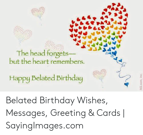 Birthday, Head, and Happy: The head forgets  but the heart remembers  Happy Belated Birthday Belated Birthday Wishes, Messages, Greeting & Cards | SayingImages.com