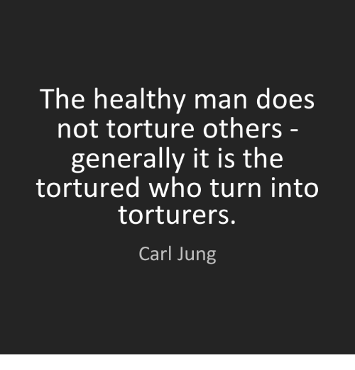 torturous: The healthy man does  not torture others  generally it is the  tortured who turn into  torturers.  Carl Jung