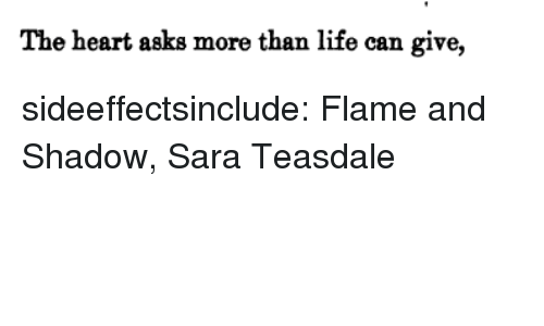 Life, Tumblr, and Blog: The heart asks more than life can give, sideeffectsinclude: Flame and Shadow, Sara Teasdale