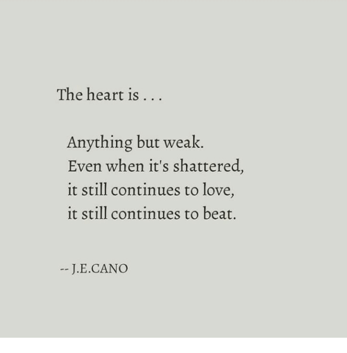 Cano: The heart is  . . .  Anything but weak.  Even when it's shattered,  it still continues to love,  it still continues to beat.  J.E.CANO
