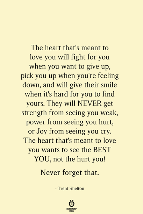 Forget That: The heart that's meant to  love you will fight for you  when you want to give up,  pick you up when you're feeling  down, and will give their smile  when it's hard for you to find  yours. They will NEVER get  strength from seeing you weak,  power from seeing you hurt,  or Joy from seeing you cry.  The heart that's meant to love  you wants to see the BEST  YOU, not the hurt you!  Never forget that.  - Trent Shelton  RELATIONSHIP  ES